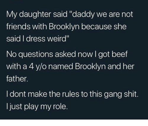 """No Questions: My daughter said """"daddy we are not  friends with Brooklyn because she  said I dress weird""""  No questions asked now I got beef  with a 4 y/o named Brooklyn and her  father.  I dont make the rules to this gang shit.  ljust play my role."""