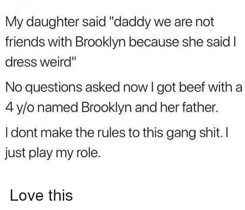 """No Questions: My daughter said """"daddy we are not  friends with Brooklyn because she said  dress weird""""  No questions asked now I got beef witha  4 y/o named Brooklyn and her father.  I dont make the rules to this gang shit. I  just play my role. Love this"""