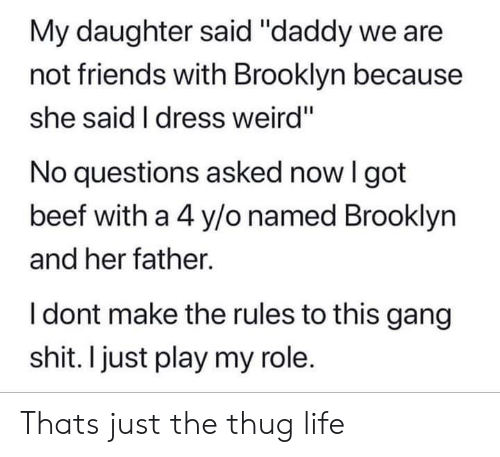 """thug: My daughter said """"daddy we are  not friends with Brooklyn because  she said I dress weird""""  No questions asked now I got  beef with a 4 y/o named Brooklyn  and her father.  I dont make the rules to this gang  shit. I just play my role. Thats just the thug life"""