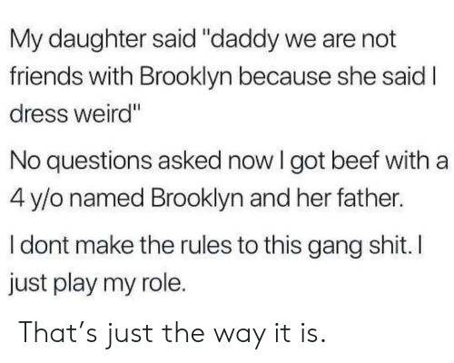 """No Questions: My daughter said """"daddy we are not  friends with Brooklyn because she said I  dress weird""""  No questions asked now I got beef with a  4 y/o named Brooklyn and her father.  I dont make the rules to this gang shit. I  just play my role. That's just the way it is."""