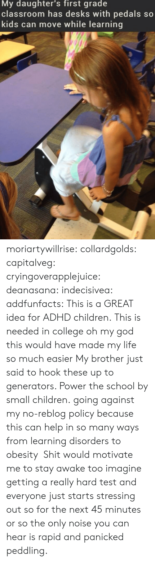 generators: My daughter's first grade  classroom has desks with pedals so  kids can move while learning moriartywillrise: collardgolds:  capitalveg:  cryingoverapplejuice:  deanasana:  indecisivea:  addfunfacts:  This is a GREAT idea for ADHD children.  This is needed in college  oh my god this would have made my life so much easier  My brother just said to hook these up to generators. Power the school by small children.  going against my no-reblog policy because this can help in so many ways from learning disorders to obesity   Shit would motivate me to stay awake too  imagine getting a really hard test and everyone just starts stressing out so for the next 45 minutes or so the only noise you can hear is rapid and panicked peddling.