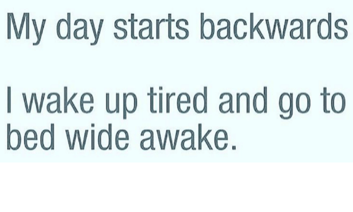 dank: My day starts backwards  wake up tired and go to  bed Wide awake