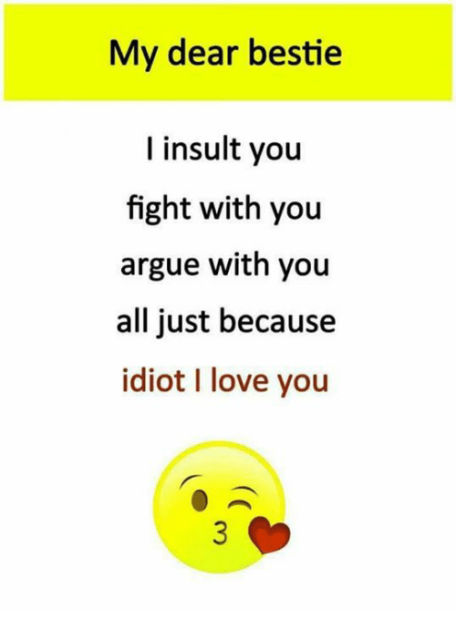 Arguing, Love, and Memes: My dear bestie  I insult you  fight with you  argue with you  all just because  idiot I love you