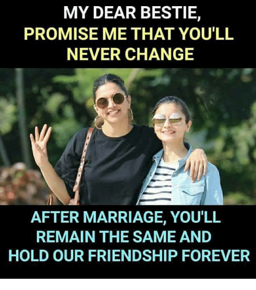 Marriage, Memes, and Forever: MY DEAR BESTIE,  PROMISE ME THAT YOU'LL  NEVER CHANGE  AFTER MARRIAGE, YOU'LL  REMAIN THE SAME AND  HOLD OUR FRIENDSHIP FOREVER