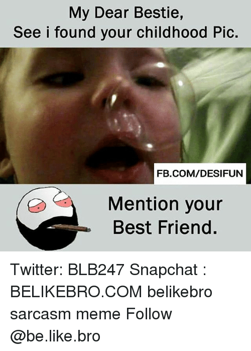 Be Like, Best Friend, and Meme: My Dear Bestie,  See i found your childhood Pic.  FB.COM/DESIFUN  Mention your  Best Friend. Twitter: BLB247 Snapchat : BELIKEBRO.COM belikebro sarcasm meme Follow @be.like.bro