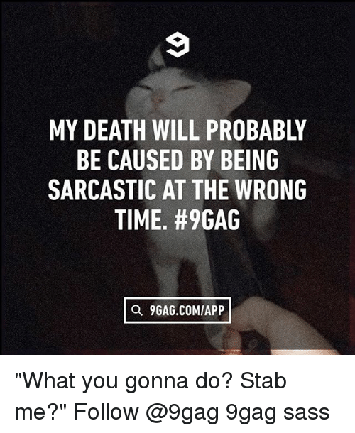 """Memes, 🤖, and Deaths: MY DEATH WILL PROBABLY  BE CAUSED BY BEING  SARCASTIC AT THE WRONG  TIME. #9GAG  a 9GAG.COMIAPP """"What you gonna do? Stab me?"""" Follow @9gag 9gag sass"""
