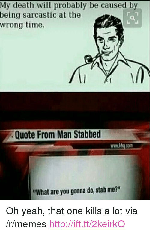 "Being Sarcastic: My death will probably be caused by  being sarcastic at the  wrong time.  Quote From Man Stabbed  www.itg.com  ""What are you gonna do, stab me?"" <p>Oh yeah, that one kills a lot via /r/memes <a href=""http://ift.tt/2keirkO"">http://ift.tt/2keirkO</a></p>"