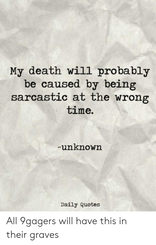 Being Sarcastic: My death will probably  be caused by being  sarcastic at the wrong  time.  unknown  Daily Quotes All 9gagers will have this in their graves