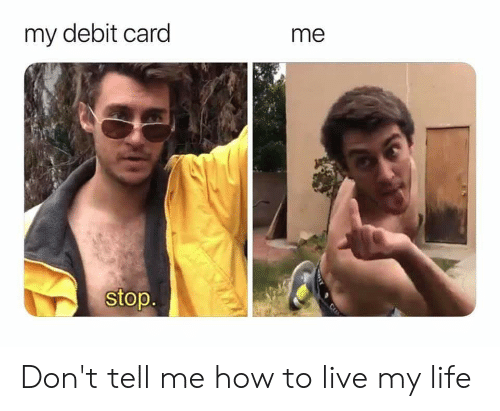 Dont Tell Me How To Live My Life: my debit card  me  stop.  C Don't tell me how to live my life