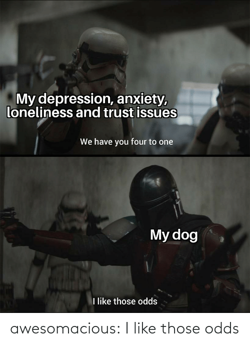 Depression Anxiety: My depression, anxiety,  loneliness and trust issues  We have you four to one  My dog  like those odds awesomacious:  I like those odds