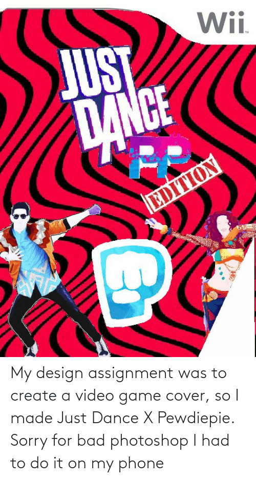 create a: My design assignment was to create a video game cover, so I made Just Dance X Pewdiepie. Sorry for bad photoshop I had to do it on my phone