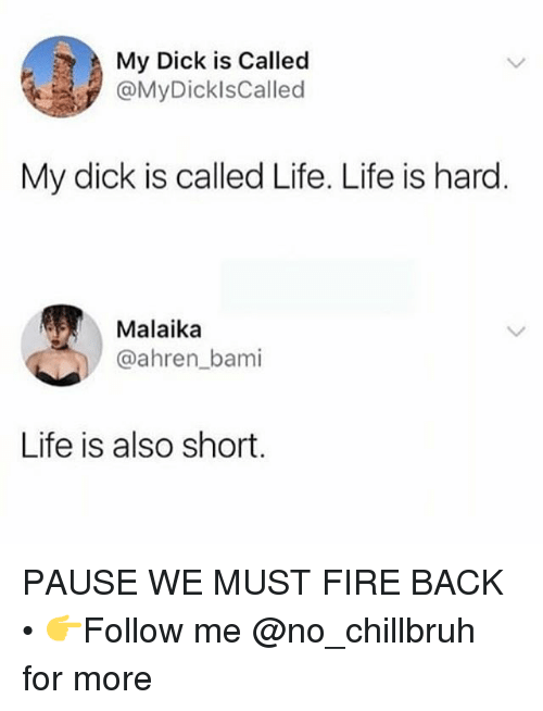 Fire, Funny, and Life: My Dick is Called  @MyDicklsCalled  My dick is called Life. Life is hard  Malaika  @ahren_bami  Life is also short PAUSE WE MUST FIRE BACK • 👉Follow me @no_chillbruh for more