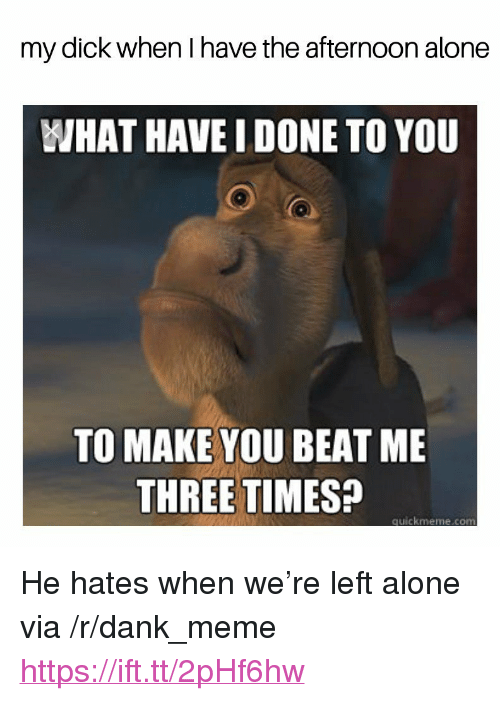 """Being Alone, Dank, and Meme: my dick when I have the afternoon alone  WHAT HAVE I DONE TO YOU  TO MAKE YOU BEAT ME  THREE TIMES?  quickmeme.comm <p>He hates when we're left alone via /r/dank_meme <a href=""""https://ift.tt/2pHf6hw"""">https://ift.tt/2pHf6hw</a></p>"""