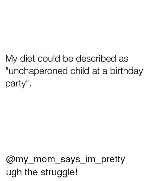 "Birthday, Memes, and Party: My diet could be described as  ""unchaperoned child at a birthday  party"" @my_mom_says_im_pretty ugh the struggle!"