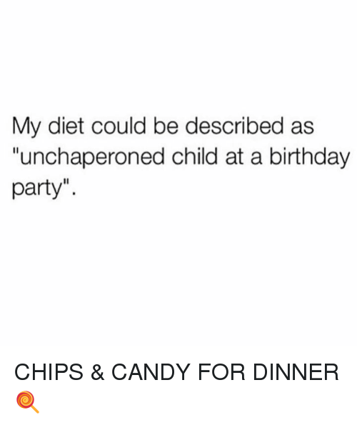 "Birthday, Candy, and Dank: My diet could be described as  ""unchaperoned child at a birthday  party"". CHIPS & CANDY FOR DINNER 🍭"
