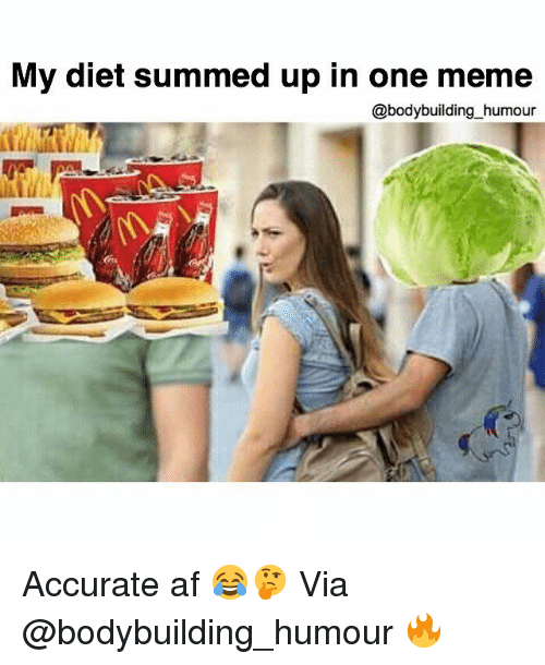 Af, Gym, and Meme: My diet summed up in one meme  @bodybuilding humour Accurate af 😂🤔 Via @bodybuilding_humour 🔥