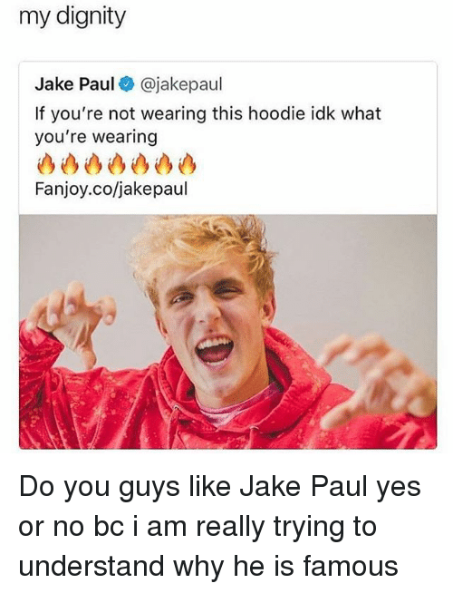 Relatable, Jake Paul, and Yes: my dignity  Jake Paul @jakepaul  If you're not wearing this hoodie idk what  you're wearing  Fanjoy.co/jakepaul Do you guys like Jake Paul yes or no bc i am really trying to understand why he is famous