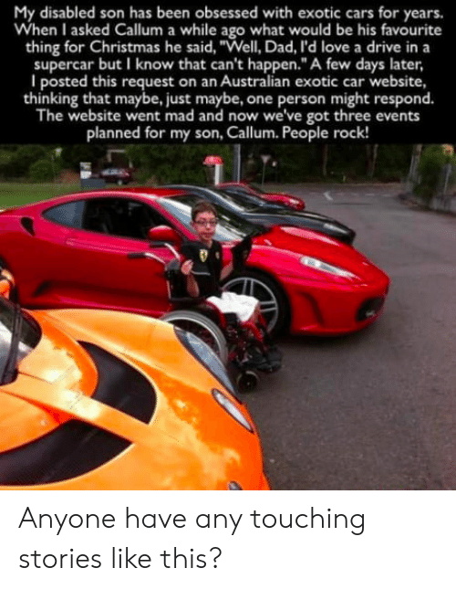 """Callum: My disabled son has been obsessed with exotic cars for years.  When I asked Callum a while ago what would be his favourite  thing for Christmas he said, """"Well, Dad, l'd love a drive in a  supercar but I know that can't happen.""""A few days later,  I posted this request on an Australian exotic car website,  thinking that maybe, just maybe, one person might respond.  The website went mad and now we've got three events  planned for my son, Callum. People rock! Anyone have any touching stories like this?"""