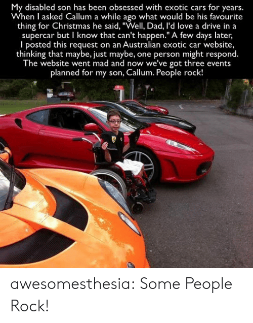 "Disabled: My disabled son has been obsessed with exotic cars for years.  When I asked Callum a while ago what would be his favourite  thing for Christmas he said, ""Well, Dad, l'd love a drive in a  supercar but I know that can't happen."" A few days later,  I posted this request on an Australian exotic car website,  thinking that maybe, just maybe,  The website went mad and now we've got three events  one person might respond.  planned for my son, Callum. People rock! awesomesthesia:  Some People Rock!"