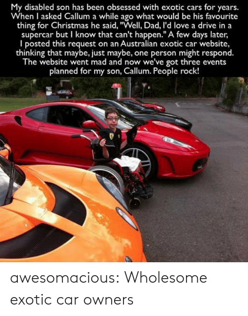 "Disabled: My disabled son has been obsessed with exotic cars for years.  When I asked Callum a while ago what would be his favourite  thing for Christmas he said, ""Well, Dad, I'd love a drive in a  supercar but I know that can't happen."" A few days later  I posted this request on an Australian exotic car website,  thinking that maybe, just maybe, one person might respond.  The website went mad and now we've got three events  planned for my son, Callum. People rock! awesomacious:  Wholesome exotic car owners"