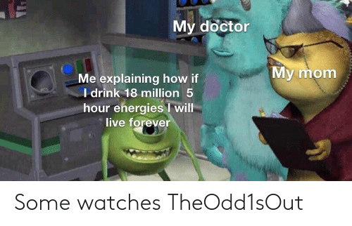 Explaining: My doctor  My mom  Me explaining how if  I drink 18 million 5  hour energies will  live forever Some watches TheOdd1sOut