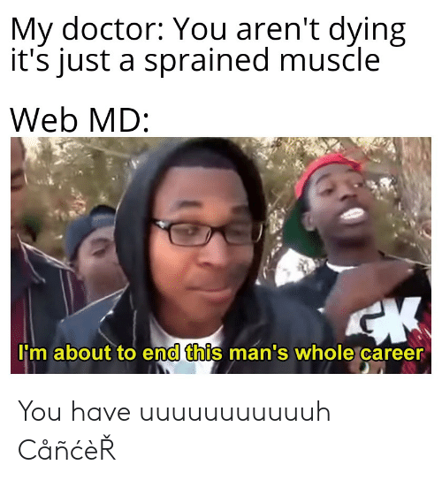 Web Md: My doctor: You aren't dying  it's just a sprained muscle  Web MD:  I'm about to end this man's whole career You have uuuuuuuuuuuh CåñćèŘ