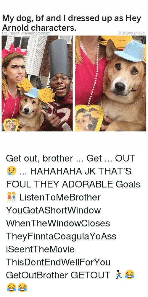hey arnold: My dog, bf and I dressed up as Hey  Arnold characters.  Pic: reddit u/jennandtonic29  @DrSmashlove Get out, brother ... Get ... OUT 😢 ... HAHAHAHA JK THAT'S FOUL THEY ADORABLE Goals 👫 ListenToMeBrother YouGotAShortWindow WhenTheWindowCloses TheyFinntaCoagulaYoAss iSeentTheMovie ThisDontEndWellForYou GetOutBrother GETOUT 🏃🏿😂😂😂