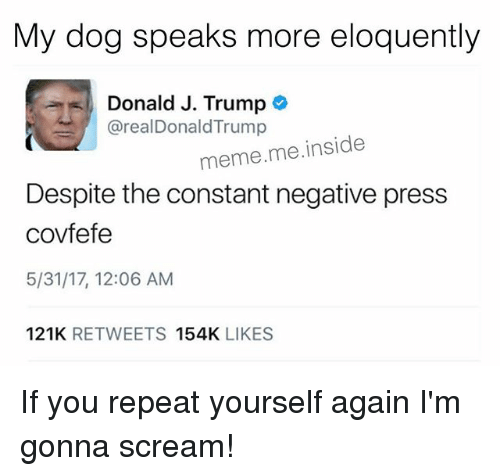 Repeating Yourself: My dog speaks more eloquently  Donald J. Trump  arealDonald Trump  meme me inside  Despite the constant negative press  covfefe  5/31/17, 12:06 AM  121K  RETWEETS  154K  LIKES If you repeat yourself again I'm gonna scream!