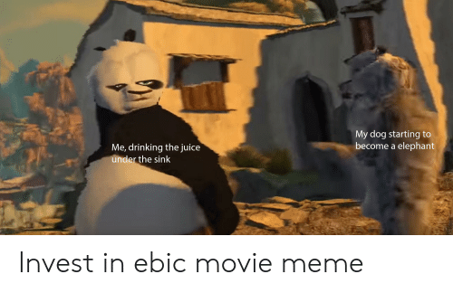 Movie Meme: My dog starting  become a elephant  Me, drinking the juice  under the sink Invest in ebic movie meme