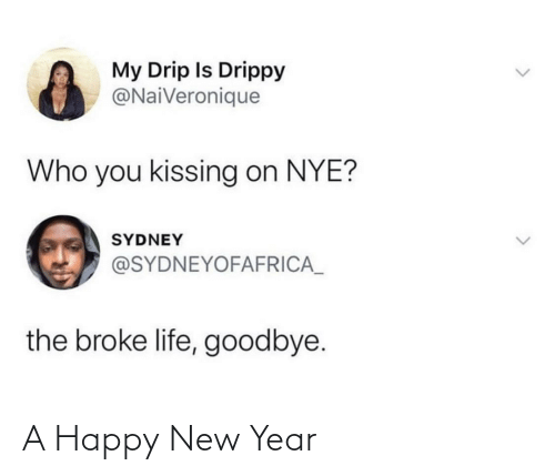 happy new year: My Drip Is Drippy  @NaiVeronique  Who you kissing on NYE?  SYDNEY  @SYDNEYOFAFRICA_  the broke life, goodbye. A Happy New Year