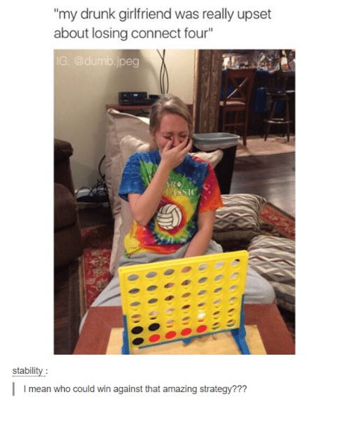 Drunk, Dumb, and Mean: my drunk girlfriend was really upset  about losing connect four  IG: @dumb.jpeg  stabilit  I mean who could win against that amazing strategy???