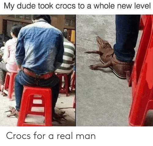 Crocs: My dude took crocs to a whole new level Crocs for a real man