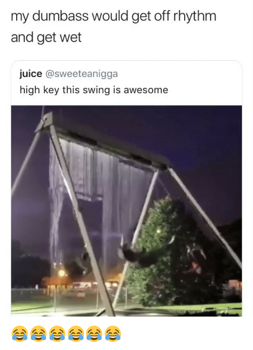 Juice, Girl Memes, and Awesome: my dumbass would get off rhythm  and get wet  juice @sweeteanigga  high key this swing is awesome 😂😂😂😂😂😂