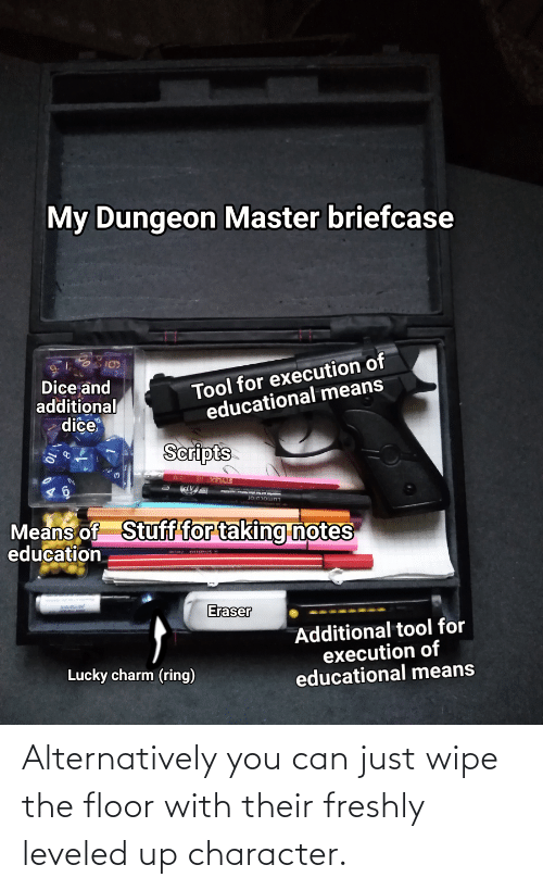Dungeon Master: My Dungeon Master briefcase  Tool for execution of  educational means  Dice and  additional  dice  Scripts  Means of  education  Stuff for taking notes  Eraser  Additional tool for  execution of  educational means  Lucky charm (ring) Alternatively you can just wipe the floor with their freshly leveled up character.