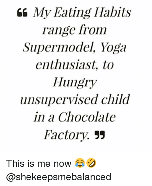 factorial: My Eating Habits  range from  Supermodel, Yoga  enthusiast, to  Hungry  unsupervised child  in a Chocolate  Factory, 55 This is me now 😂🤣 @shekeepsmebalanced