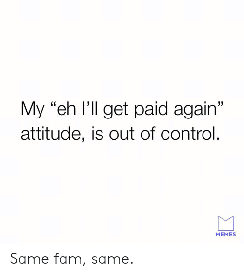 """out of control: My """"eh I'll get paid again""""  attitude, is out of control.  MEMES Same fam, same."""