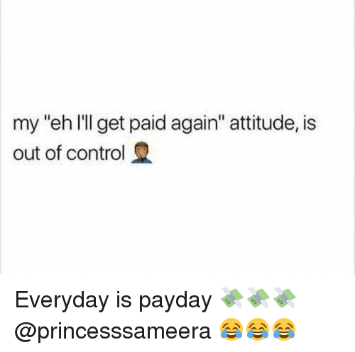 """Control, Girl Memes, and Attitude: my """"eh l'l get paid again"""" attitude, is  out of control Everyday is payday 💸💸💸 @princesssameera 😂😂😂"""
