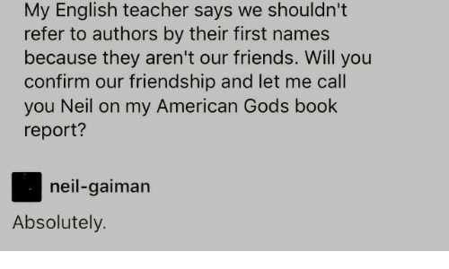 neil gaiman: My English teacher says we shouldn't  refer to authors by their first names  because they aren't our friends. Will you  confirm our friendship and let me call  you Neil on my American Gods book  report?  neil-gaiman  Absolutely