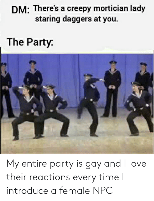 reactions: My entire party is gay and I love their reactions every time I introduce a female NPC
