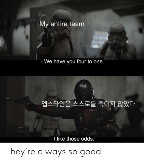 so good: My entire team  - We have you four to one.  엡스타인은 스스로를 죽이지 않았다  - I like those odds. They're always so good