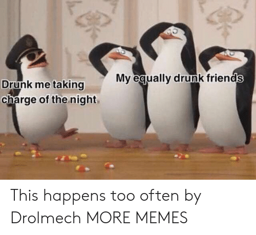 Drunk Friends: My equally drunk friends  Drunk me taking  charge of the night This happens too often by Drolmech MORE MEMES