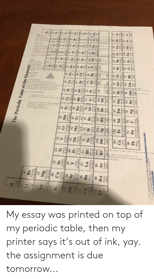 periodic table: My essay was printed on top of my periodic table, then my printer says it's out of ink, yay. the assignment is due tomorrow...
