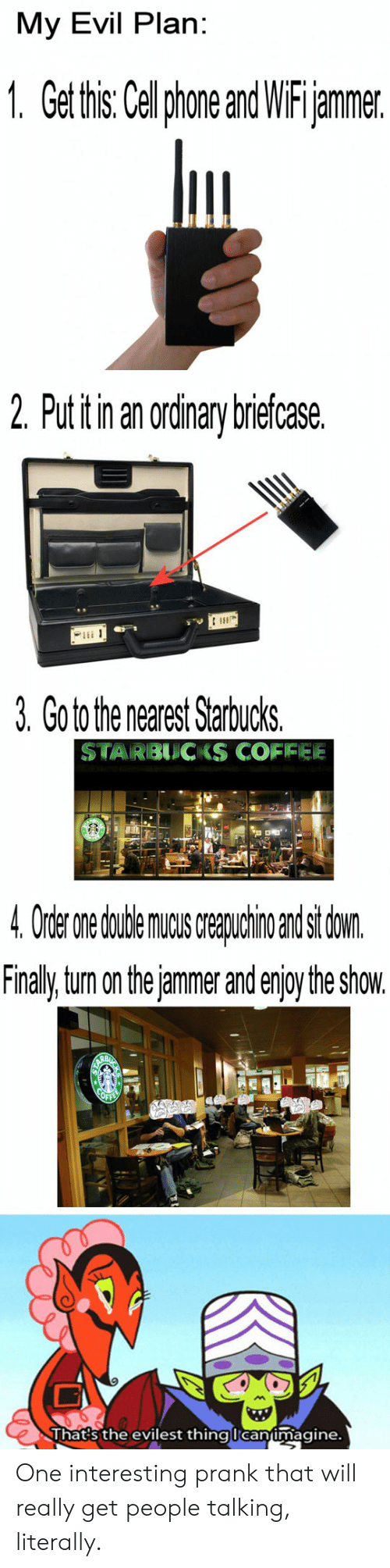 Tum: My Evil Plan:  1. Get this: Celphone and WiFijammer.  2. Put itin an ordinary briefcase.  3. Go to the nearest Starbucks.  STARBUCKS COFIFEE  4 Order nedudeaindsi don  Finaly tum on the jammer and enjoy the show.  Thats the evilest thinglcanimagine. One interesting prank that will really get people talking, literally.