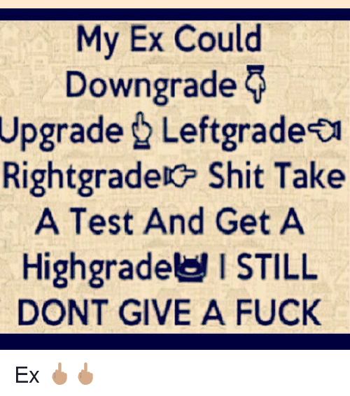 I don t care if my ex upgrades downgrades
