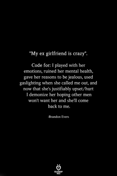 """Come Back To Me: """"My ex girlfriend is crazy"""".  Code for: I played with her  emotions, ruined her mental health,  gave her reasons to be jealous, used  gaslighting when she called me out, and  now that she's justifiably upset/hurt  I demonize her hoping other men  won't want her and she'll come  back to me.  -Brandon Evers"""