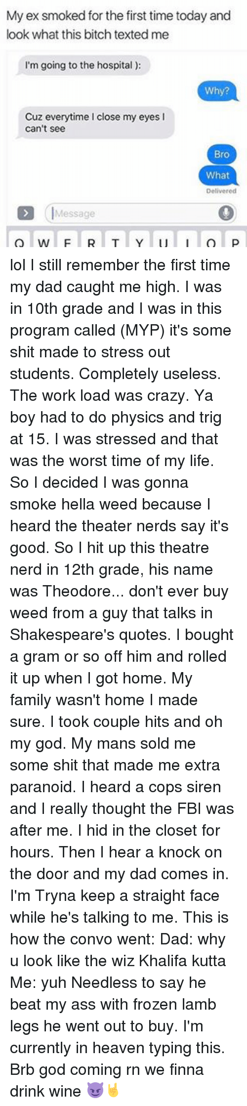 Sirening: My ex smoked for the first time today and  look what this bitch texted me  I'm going to the hospital  Why?  Cuz everytime close my eyes l  can't see  Bro  What  Delivered  Message lol I still remember the first time my dad caught me high. I was in 10th grade and I was in this program called (MYP) it's some shit made to stress out students. Completely useless. The work load was crazy. Ya boy had to do physics and trig at 15. I was stressed and that was the worst time of my life. So I decided I was gonna smoke hella weed because I heard the theater nerds say it's good. So I hit up this theatre nerd in 12th grade, his name was Theodore... don't ever buy weed from a guy that talks in Shakespeare's quotes. I bought a gram or so off him and rolled it up when I got home. My family wasn't home I made sure. I took couple hits and oh my god. My mans sold me some shit that made me extra paranoid. I heard a cops siren and I really thought the FBI was after me. I hid in the closet for hours. Then I hear a knock on the door and my dad comes in. I'm Tryna keep a straight face while he's talking to me. This is how the convo went: Dad: why u look like the wiz Khalifa kutta Me: yuh Needless to say he beat my ass with frozen lamb legs he went out to buy. I'm currently in heaven typing this. Brb god coming rn we finna drink wine 😈🤘