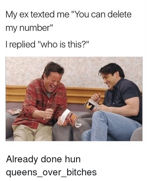 """Girl Memes, Huns, and Me You: My ex texted me 'You can delete  my number""""  I replied """"who is this?"""" Already done hun queens_over_bitches"""