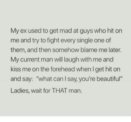 "Beautiful, Kiss, and Mad: My ex used to get mad at guys who hit on  me and try to fight every single one of  them, and then somehow blame me later.  My current man will laugh with me and  kiss me on the forehead when I get hit orn  and say: ""what can l say, you're beautiful  Ladies, wait for THAT man."