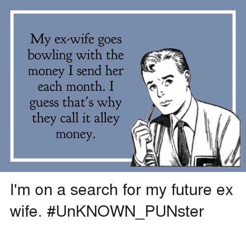 my ex wife goes bowling with the money i send her 26744811 🔥 25 best memes about my future ex wife my future ex wife memes