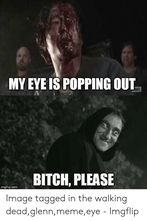 Glenn Meme: MY EYE IS POPPING OUT  BITCH, PLEASE  imgflip.com Image tagged in the walking dead,glenn,meme,eye - Imgflip